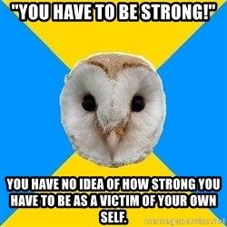 """Bipolar Owl - """"You have to be strong!"""" you have no idea of how strong you have to be as a victim of your own self."""