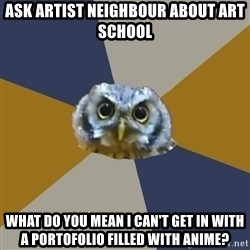 Art Newbie Owl - Ask artist neighbour about art school what do you mean I can't get in with a portofolio filled with ANime?