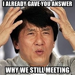 Jackie Chan - I already gave you answer why we still meeting