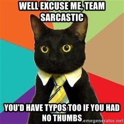 Business Cat - Well excuse me, team sarcastic YOu'd have typos too if you had no thumbs