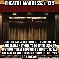 Theatre Madness - Theatre madness: #125 Getting naked in front of the opposite gender has nothing to do with sex, you just don't have enought to time to go all the way to the dressing room before you go back on.