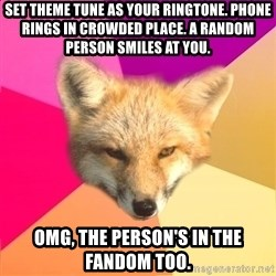 Fandom Fox - Set theme tuNe as your ringtone. PHONE RINGS IN CROWDED PLACE. A RANDOM PERSON SMILES AT YOU. OMG, THE PERSON'S IN THE FANDOM TOO.