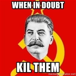 Stalin Says - when in doubt kil them