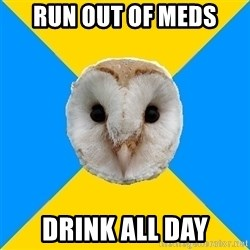 Bipolar Owl - Run out of meds Drink all day