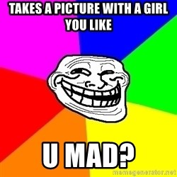 Trollface - Takes a picture with a girl you like u mad?