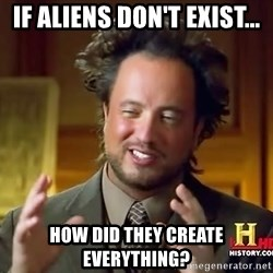Ancient Aliens - if aliens don't exist... how did they create everything?