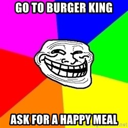 Trollface - Go to burger king ask for a happy meal