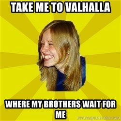 Trologirl - Take me to Valhalla where my brothers wait for me
