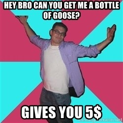 Douchebag Roommate - hey bro can you get me a bottle of goose? gives you 5$
