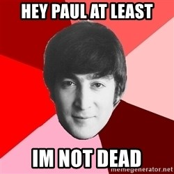 John Lennon Meme - Hey paul at least im not dead
