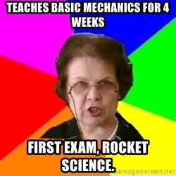 teacher - TEACHES BASIC MECHANICS FOR 4 WEEKS FIRST EXAM, ROCKET SCIENCE.