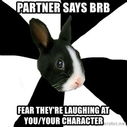 Roleplaying Rabbit - Partner says BRB Fear they're laughing at you/your character