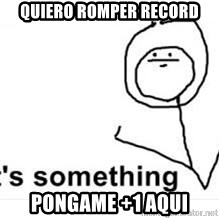 its something - Quiero romper record pongame +1 aqui