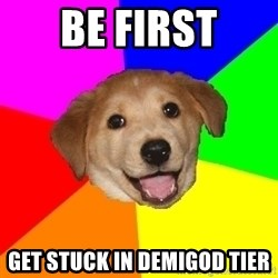 Advice Dog - be first get stuck in demigod tier