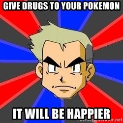 Professor Oak - give drugs to your pokemon it will be happier