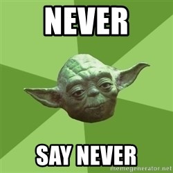 Advice Yoda Gives - never say never