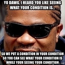 Xzibit - Yo Dawg, I HEARD YOU LIKE SEEING WHAT YOUR CONDITION IS... So we put a condition in your condition so you can see what your condition is while your seeing your condition