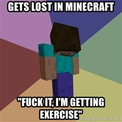 "Depressed Minecraft Guy - gets lost in minecraft ""fuck it, i'm getting exercise"""