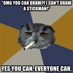 "Art Student Owl - ""OMG YOU CAN DRAW?! I CAN'T DRAW A STICKMAN!"" yES YOU CAN. EVERYONE CAN."