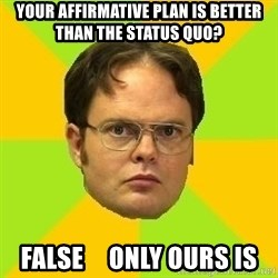 Courage Dwight - Your Affirmative Plan is better than the status quo? FALSE     Only Ours is