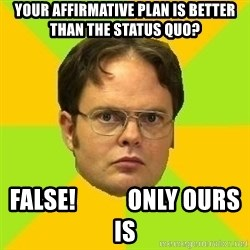 Courage Dwight - Your Affirmative Plan is better than the status quo? FALSE!           Only Ours is