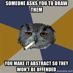 Art Student Owl - Someone asks you to draw them You make it abstract so they won't be offended
