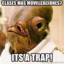 Admiral Ackbar - clases mas movilizaciones? its a trap!