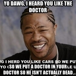 actual yo dawg - Yo dawg, I heard you like The Doctor so we put a doctor in your doctor so he isn't actually dead