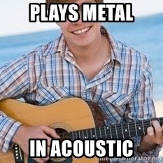 Guitar douchebag - plays metal in acoustic