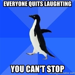 Socially Awkward Penguin - Everyone quits laughting you can't stop