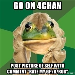 "Fouler Bachelorette Frog - go on 4chan post picture of self with comment ""rate my gf /b/ros"""