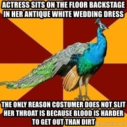 Thespian Peacock - actress sits on the floor backstage in her antique white wedding dress the only reason costumer does not slit her throat is because blood is harder to get out than dirt