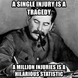 Quit Stalin - A single injury is a tragedy a million injuries is a hilarious statistic