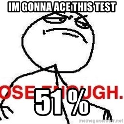 Close enough guy - im gonna ace this test 51 %