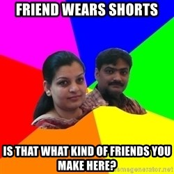 South Asian Parents - friend wears shorts is that what kind of friends you make here?