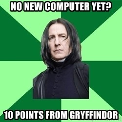 Proffessor Snape - No new computer yet? 10 points from gryffindor