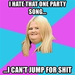 Fat Girl - I hate that one party song... ...I can't jump for shit
