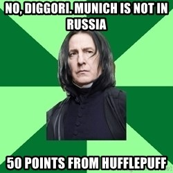 Proffessor Snape - NO, Diggori. munich is not in russia 50 POINTS from hufflepuff