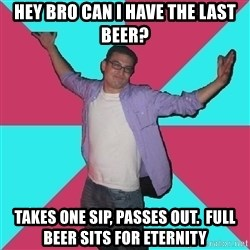 Douchebag Roommate - Hey bro can I have the last beer? takes one sip, passes out.  full beer sits for eternity