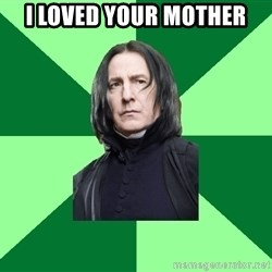 Proffessor Snape - I loved your mother