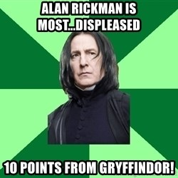 Proffessor Snape - Alan rickman is most...displeased 10 points from gryffindor!