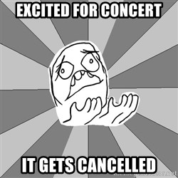 Whyyy??? - EXCITED FOR CONCERT IT GETS CANCELLED