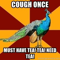 Thespian Peacock - cough once must have tea! tea! Need tea!