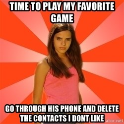 Jealous Girl - Time to play my favorite game go through his phone and delete the contacts i dont like