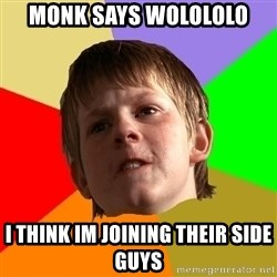 AngrySchoolboy - monk says wolololo i think im joining their side guys