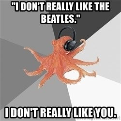 Music Nerd Octopus - ''i don't really like the beatles.'' i don't really like you.