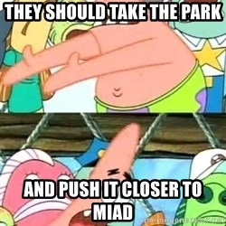 Patricio - THEY SHOULD TAKE THE PARK AND PUSH IT CLOSER TO MIAD