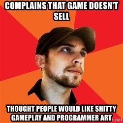 Optimistic Indie Developer - COMPLAINS THAT GAME DOESN'T SELL THOUGHT PEOPLE WOULD LIKE SHITTY GAMEPLAY AND PROGRAMMER ART