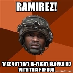 Sgt. Foley - ramirez! take out that in-flight blackbird with this popgun