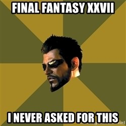 Adam Jensen - Final fantasy xxvii I Never Asked For this